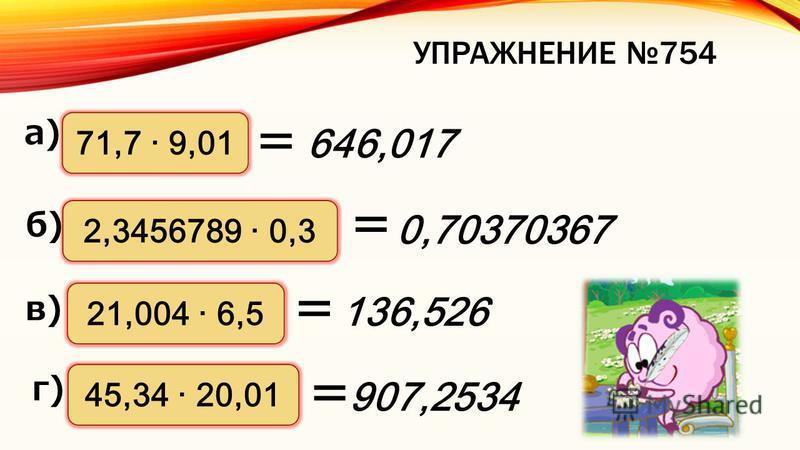 ПРАВИЛО УМНОЖЕНИЯ ДЕСЯТИЧНОЙ ДРОБИ НА ДЕСЯТИЧНУЮ ДРОБЬ Пример. 13,542 13 4, Вычисления: 3, 0 5 4 4 Результат: 54 20 Считаем количество цифр после запятой в обоих множителях вместе. Отделяем в результате вычислений это количество справа запятой 2 3 4