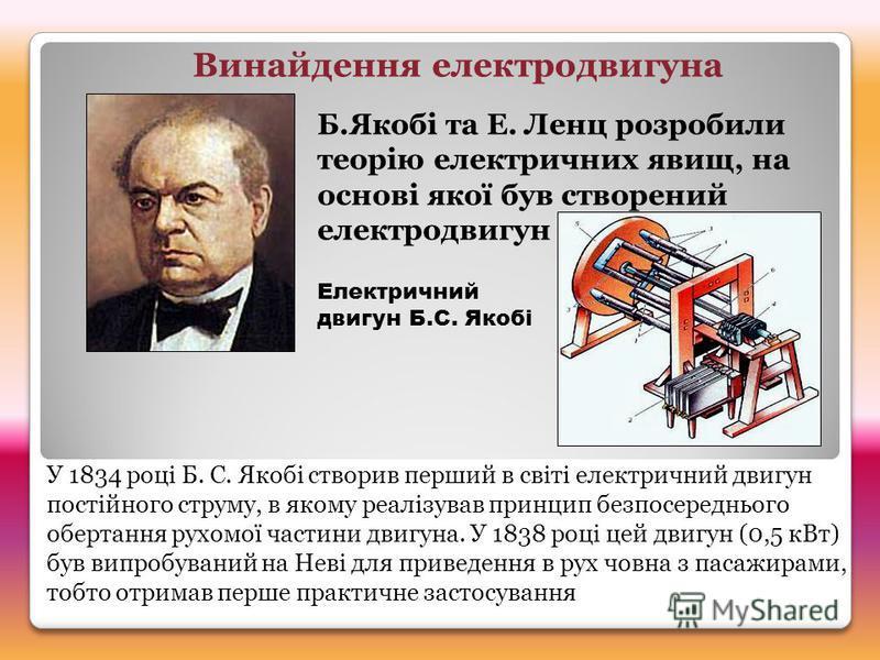 Б.Якобі та Е. Ленц розробили теорію електричних явищ, на основі якої був створений електродвигун Винайдення електродвигуна Електричний двигун Б.С. Якобі У 1834 році Б. С. Якобі створив перший в світі електричний двигун постійного струму, в якому реал