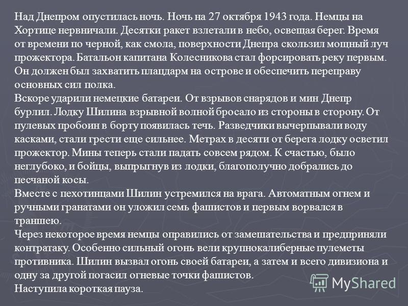 Над Днепром опустилась ночь. Ночь на 27 октября 1943 года. Немцы на Хортице нервничали. Десятки ракет взлетали в небо, освещая берег. Время от времени по черной, как смола, поверхности Днепра скользил мощный луч прожектора. Батальон капитана Колесник