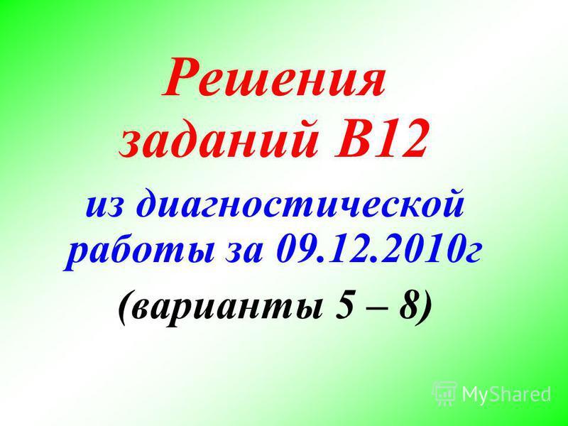 Решения заданий В12 из диагностической работы за 09.12.2010 г (варианты 5 – 8)