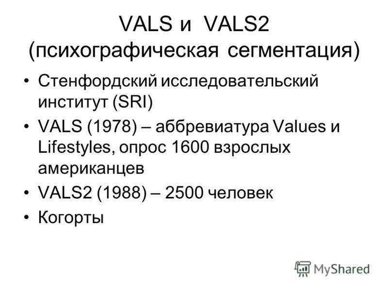 VALS и VALS2 (психографическая сегментация) Стенфордский исследовательский институт (SRI) VALS (1978) – аббревиатура Values и Lifestyles, опрос 1600 взрослых американцев VALS2 (1988) – 2500 человек Когорты