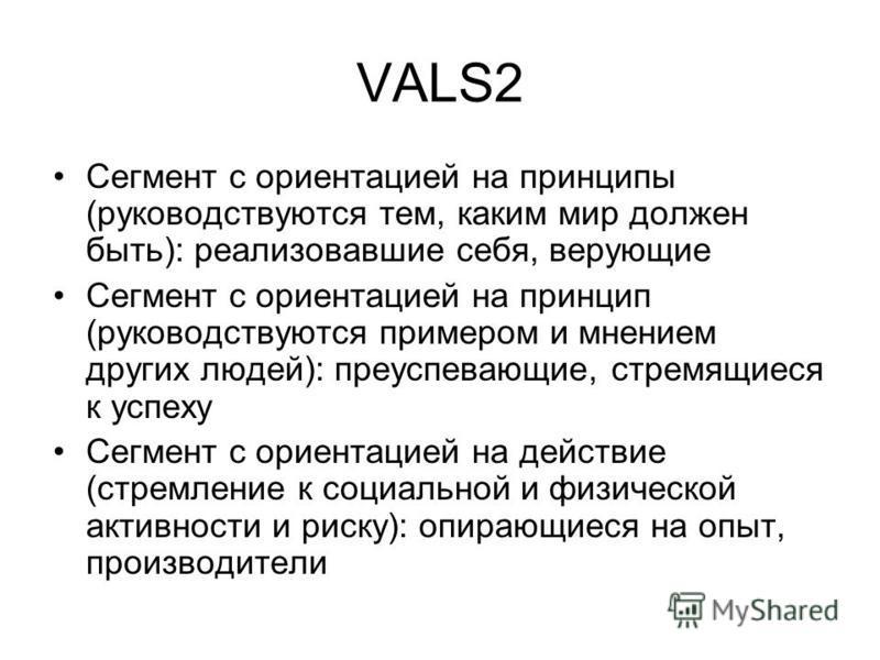 VALS2 Сегмент с ориентацией на принципы (руководствуются тем, каким мир должен быть): реализовавшие себя, верующие Сегмент с ориентацией на принцип (руководствуются примером и мнением других людей): преуспевающие, стремящиеся к успеху Сегмент с ориен