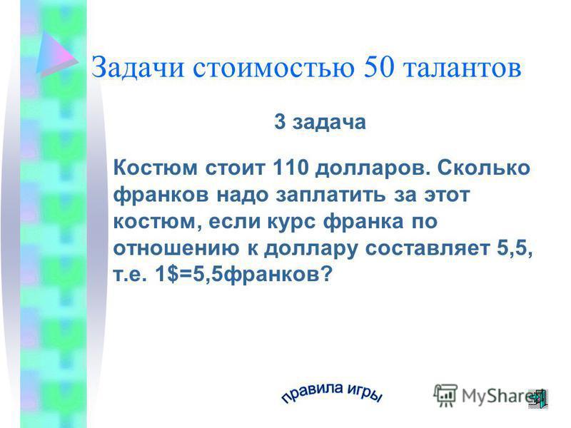 Задачи стоимостью 50 талантов 3 задача Костюм стоит 110 долларов. Сколько франков надо заплатить за этот костюм, если курс франка по отношению к доллару составляет 5,5, т.е. 1$=5,5 франков?