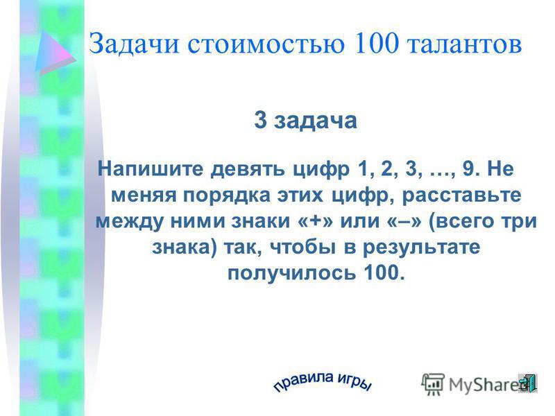 Задачи стоимостью 100 талантов 3 задача Напишите девять цифр 1, 2, 3, …, 9. Не меняя порядка этих цифр, расставьте между ними знаки «+» или «–» (всего три знака) так, чтобы в результате получилось 100.
