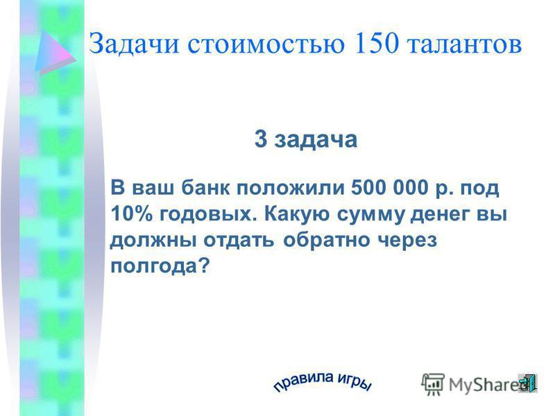 Задачи стоимостью 150 талантов 3 задача В ваш банк положили 500 000 р. под 10% годовых. Какую сумму денег вы должны отдать обратно через полгода?