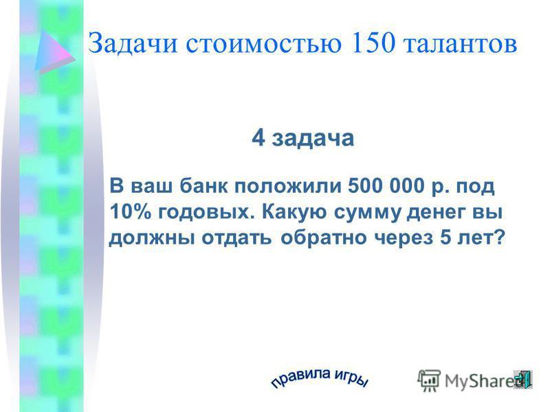 Задачи стоимостью 150 талантов 4 задача В ваш банк положили 500 000 р. под 10% годовых. Какую сумму денег вы должны отдать обратно через 5 лет?