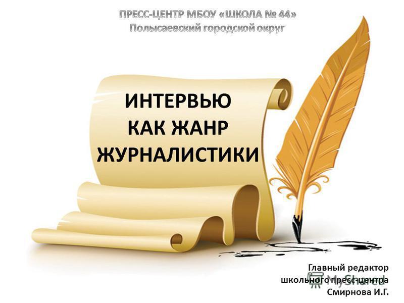 ИНТЕРВЬЮ КАК ЖАНР ЖУРНАЛИСТИКИ Главный редактор школьного пресс-центра Смирнова И.Г.