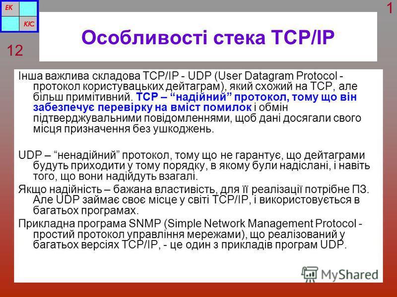 Особливості стека TCP/IP Інша важлива складова TCP/IP - UDP (User Datagram Protocol - протокол користувацьких дейтаграм), який схожий на TCP, але більш примітивний. TCP – надійний протокол, тому що він забезпечує перевірку на вміст помилок і обмін пі