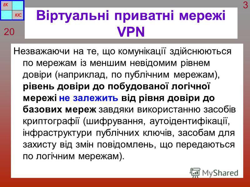 Віртуальні приватні мережі VPN Незважаючи на те, що комунікації здійснюються по мережам із меншим невідомим рівнем довіри (наприклад, по публічним мережам), рівень довіри до побудованої логічної мережі не залежить від рівня довіри до базових мереж за