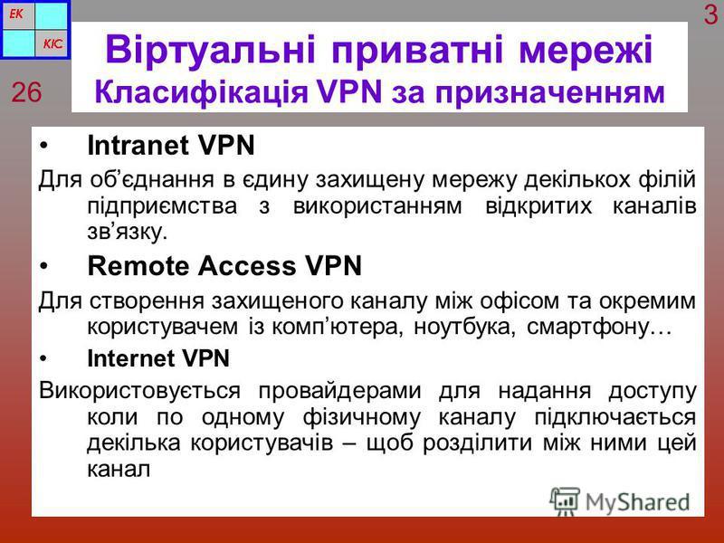 Віртуальні приватні мережі Класифікація VPN за призначенням Intranet VPN Для обєднання в єдину захищену мережу декількох філій підприємства з використанням відкритих каналів звязку. Remote Access VPN Для створення захищеного каналу між офісом та окре