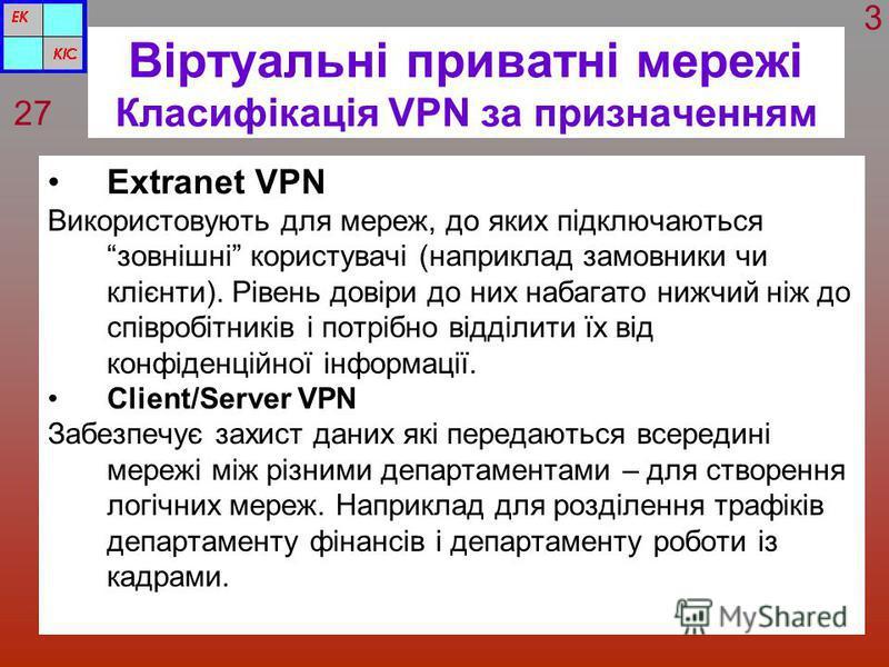 Віртуальні приватні мережі Класифікація VPN за призначенням Extranet VPN Використовують для мереж, до яких підключаються зовнішні користувачі (наприклад замовники чи клієнти). Рівень довіри до них набагато нижчий ніж до співробітників і потрібно відд