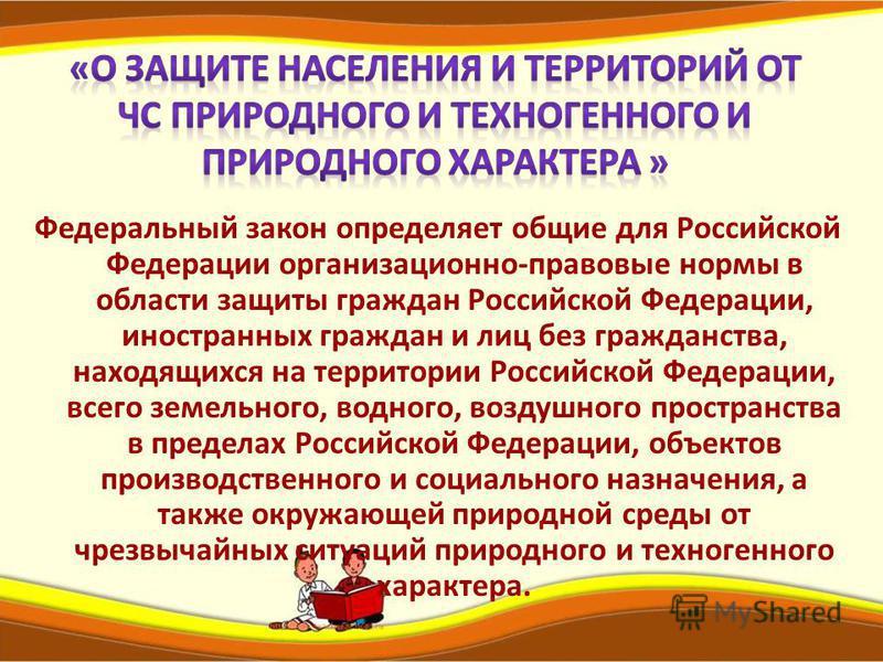 Федеральный закон определяет общие для Российской Федерации организационно-правовые нормы в области защиты граждан Российской Федерации, иностранных граждан и лиц без гражданства, находящихся на территории Российской Федерации, всего земельного, водн