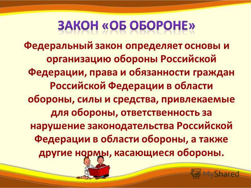 Федеральный закон определяет основы и организацию обороны Российской Федерации, права и обязанности граждан Российской Федерации в области обороны, силы и средства, привлекаемые для обороны, ответственность за нарушение законодательства Российской Фе