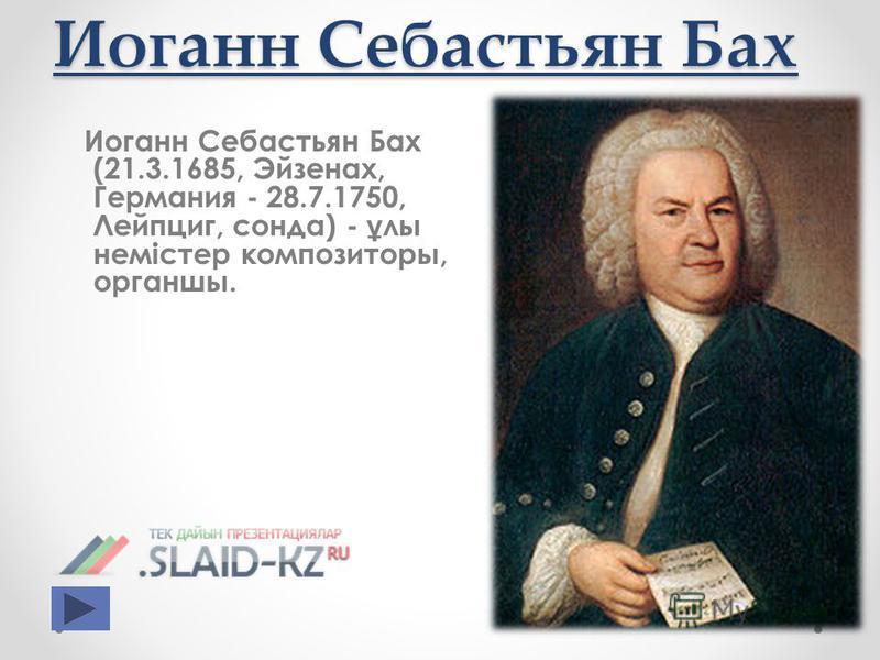 Иоганн Себастьян Бах Иоганн Себастьян Бах (21.3.1685, Эйзенах, Германия - 28.7.1750, Лейпциг, сонда) - ұ лы немістер композиторы, органшы.