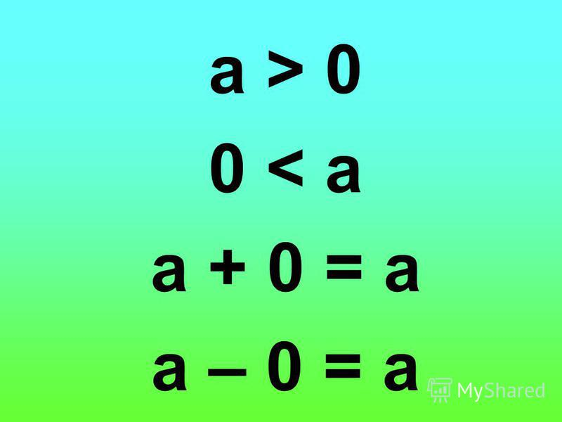 а > 0 0 < а а + 0 = а а – 0 = а