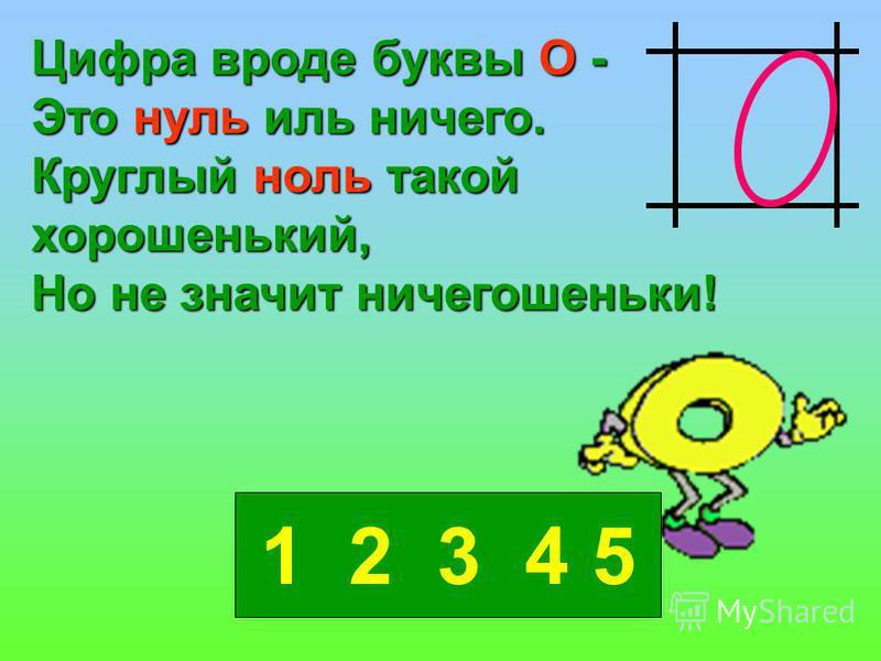 Цифра вроде буквы О - Это нуль иль ничего. Круглый ноль такой хорошенький, Но не значит ничегошеньки! 1 2 3 4 5