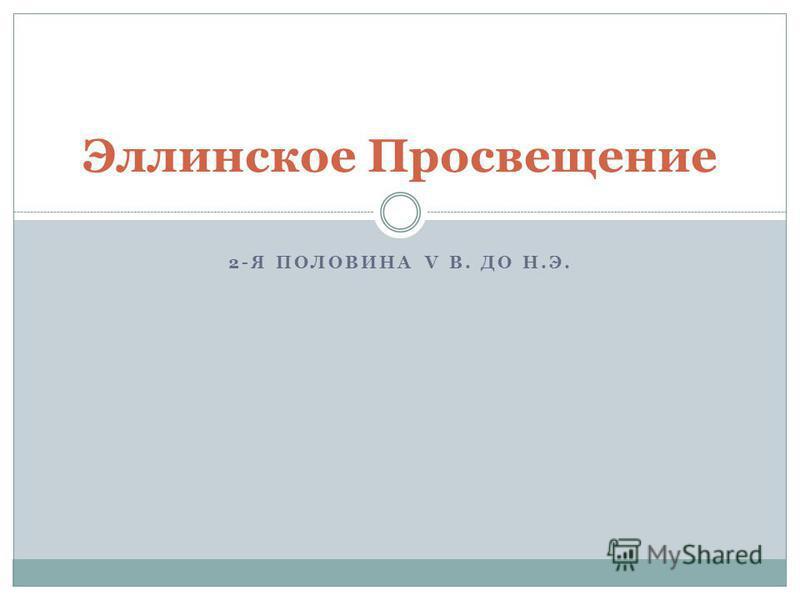 2-Я ПОЛОВИНА V В. ДО Н.Э. Эллинское Просвещение