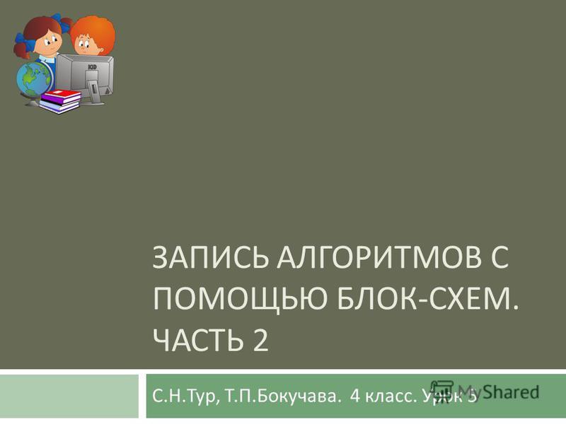 ЗАПИСЬ АЛГОРИТМОВ С ПОМОЩЬЮ БЛОК - СХЕМ. ЧАСТЬ 2 С. Н. Тур, Т. П. Бокучава. 4 класс. Урок 5