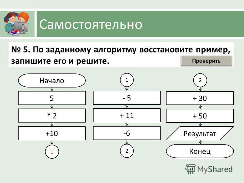 Самостоятельно Начало 5 * 2 +10 + 30 + 50 Результат Конец 5. По заданному алгоритму восстановите пример, запишите его и решите. 1 - 5 + 11 -6 1 2 2