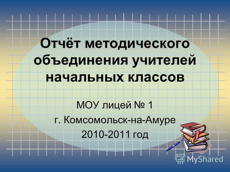 Отчёт методического объединения учителей начальных классов МОУ лицей 1 г. Комсомольск-на-Амуре 2010-2011 год