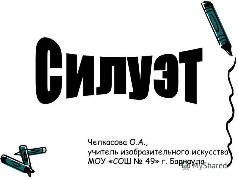Чепкасова О.А., учитель изобразительного искусства МОУ «СОШ 49» г. Барнаула