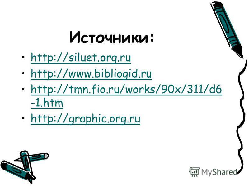 Источники: http://siluet.org.ru http://www.bibliogid.ru http://tmn.fio.ru/works/90x/311/d6 -1. htm http://graphic.org.ru