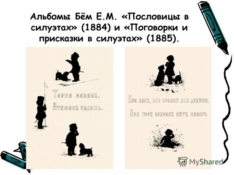 Альбомы Бём Е.М. «Пословицы в силуэтах» (1884) и «Поговорки и присказки в силуэтах» (1885).