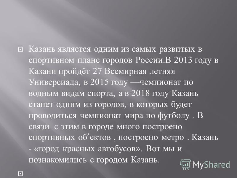 Казань является одним из самых развитых в спортивном плане городов России. В 2013 году в Казани пройдёт 27 Всемирная летняя Универсиада, в 2015 году чемпионат по водным видам спорта, а в 2018 году Казань станет одним из городов, в которых будет прово
