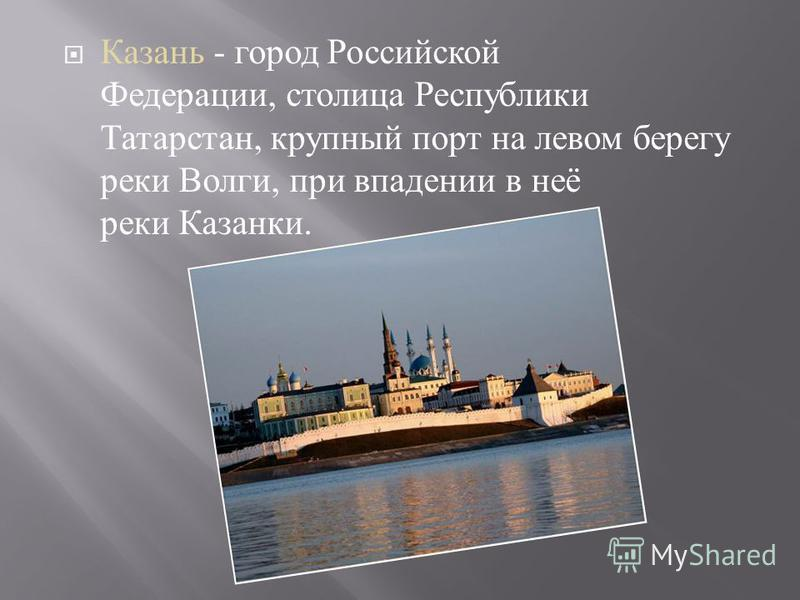 Казань - город Российской Федерации, столица Республики Татарстан, крупный порт на левом берегу реки Волги, при впадении в неё реки Казанки.