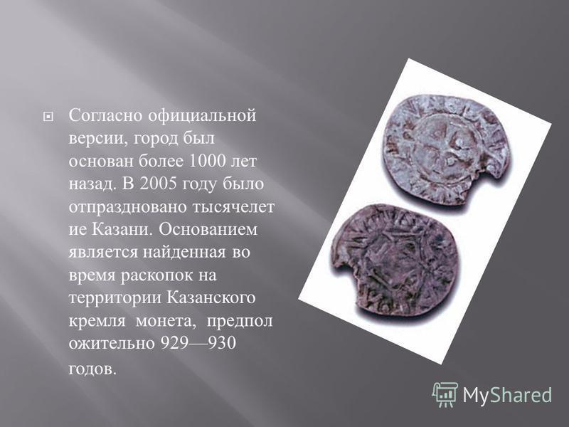 Согласно официальной версии, город был основан более 1000 лет назад. В 2005 году было отпраздновано тысячелетие Казани. Основанием является найденная во время раскопок на территории Казанского кремля монета, предположительно 929930 годов.