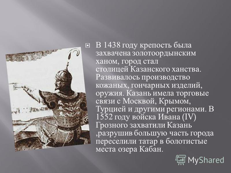 В 1438 году крепость была захвачена золотоордынским ханом, город стал столицей Казанского ханства. Развивалось производство кожаных, гончарных изделий, оружия. Казань имела торговые связи с Москвой, Крымом, Турцией и другими регионами. В 1552 году во