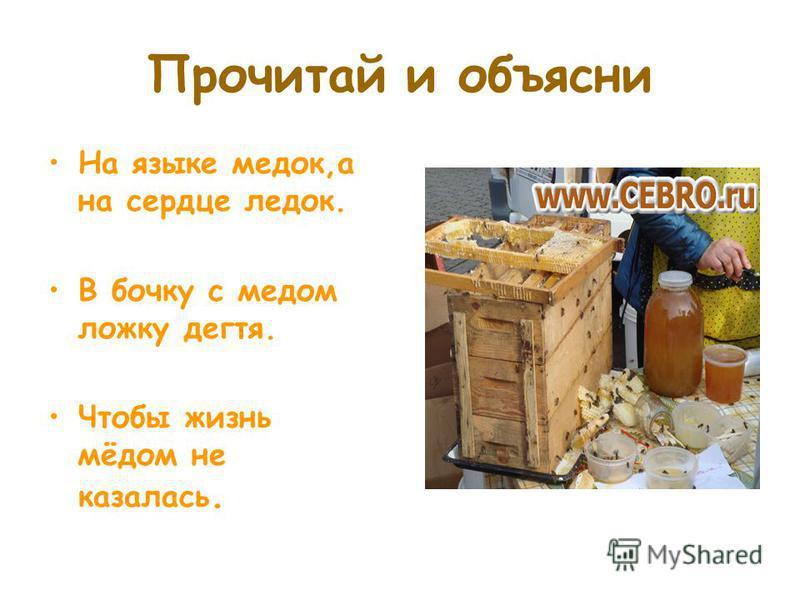 Прочитай и объясни На языке медок,а на сердце ледок. В бочку с медом ложку дегтя. Чтобы жизнь мёдом не казалась.