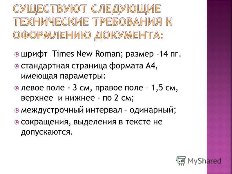 шрифт Times New Roman; размер -14 пк. стандартная страница формата А4, имеющая параметры: левое поле - 3 см, правое поле – 1,5 см, верхнее и нижнее - по 2 см; междустрочный интервал – одинарный; сокращения, выделения в тексте не допускаются.