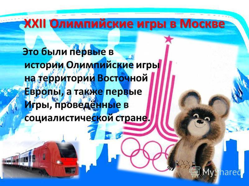 XXII Олимпийские игры в Москве Это были первые в истории Олимпийские игры на территории Восточной Европы, а также первые Игры, проведённые в социалистической стране.