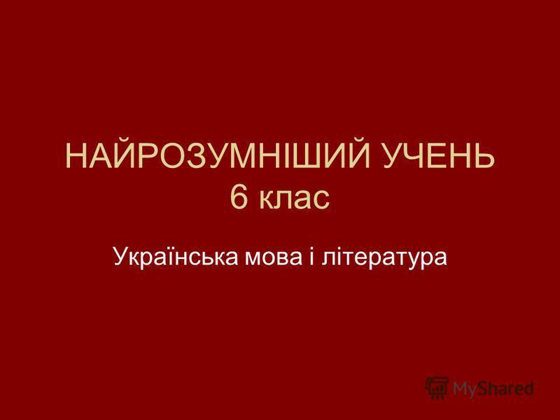 НАЙРОЗУМНІШИЙ УЧЕНЬ 6 клас Українська мова і література