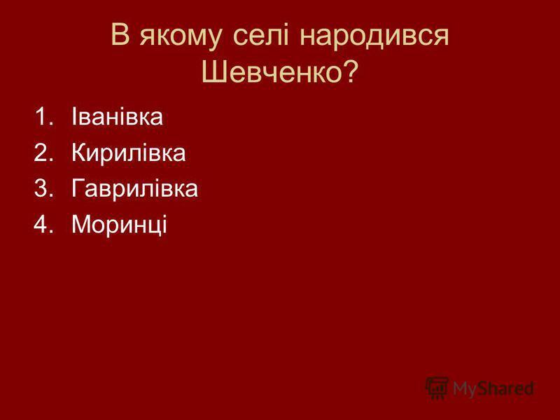 В якому селі народився Шевченко? 1.Іванівка 2.Кирилівка 3.Гаврилівка 4.Моринці