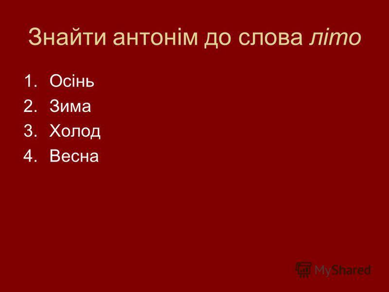 Знайти антонім до слова літо 1.Осінь 2.Зима 3.Холод 4.Весна