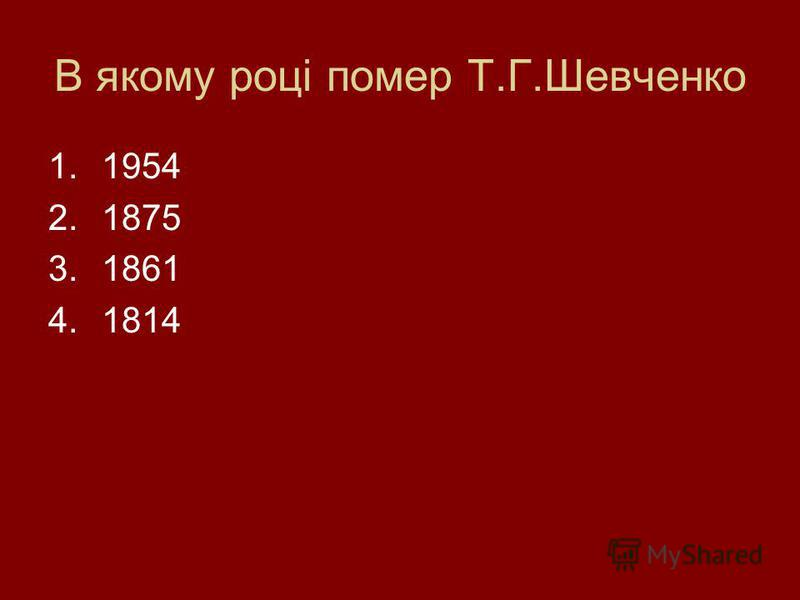 В якому році помер Т.Г.Шевченко 1.1954 2.1875 3.1861 4.1814