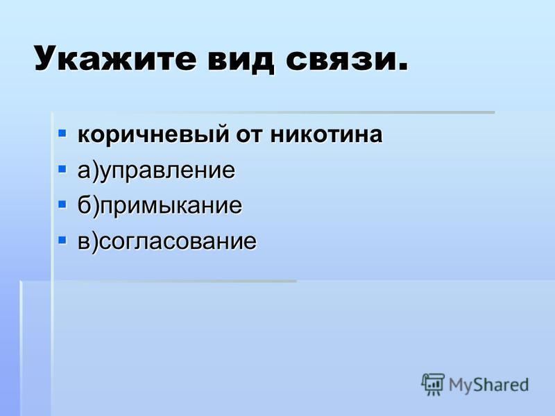 Укажите вид связи. коричневый от никотина коричневый от никотина а)управление а)управление б)примыкание б)примыкание в)согласование в)согласование