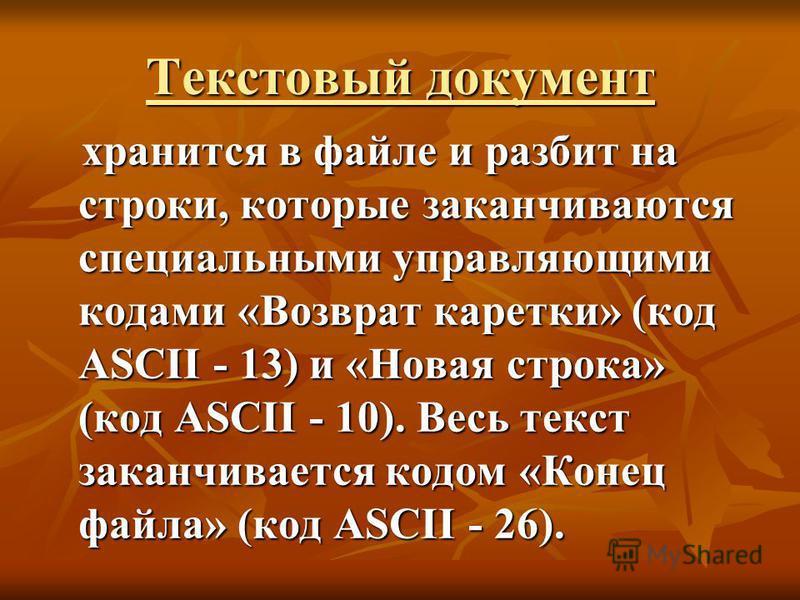 Текстовый документ хранится в файле и разбит на строки, которые заканчиваются специальными управляющими кодами «Возврат каретки» (код ASCII - 13) и «Новая строка» (код ASCII - 10). Весь текст заканчивается кодом «Конец файла» (код ASCII - 26). хранит