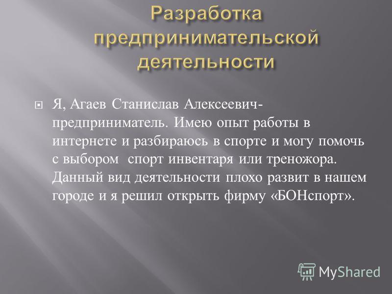 Я, Агаев Станислав Алексеевич - предприниматель. Имею опыт работы в интернете и разбираюсь в спорте и могу помочь с выбором спорт инвентаря или треножора. Данный вид деятельности плохо развит в нашем городе и я решил открыть фирму « БОНспорт ».
