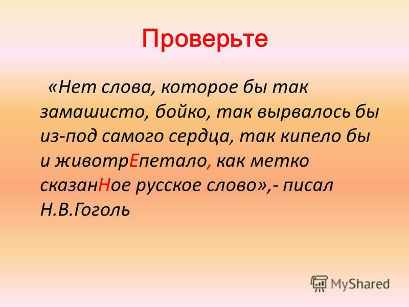 Проверьте «Нет слова, которое бы так замашисто, бойко, так вырвалось бы из-под самого сердца, так кипело бы и животр Епетало, как метко сказан Ное русское слово»,- писал Н.В.Гоголь