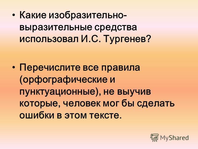 Какие изобразительно- выразительные средства использовал И.С. Тургенев? Перечислите все правила (орфографические и пунктуационные), не выучив которые, человек мог бы сделать ошибки в этом тексте.