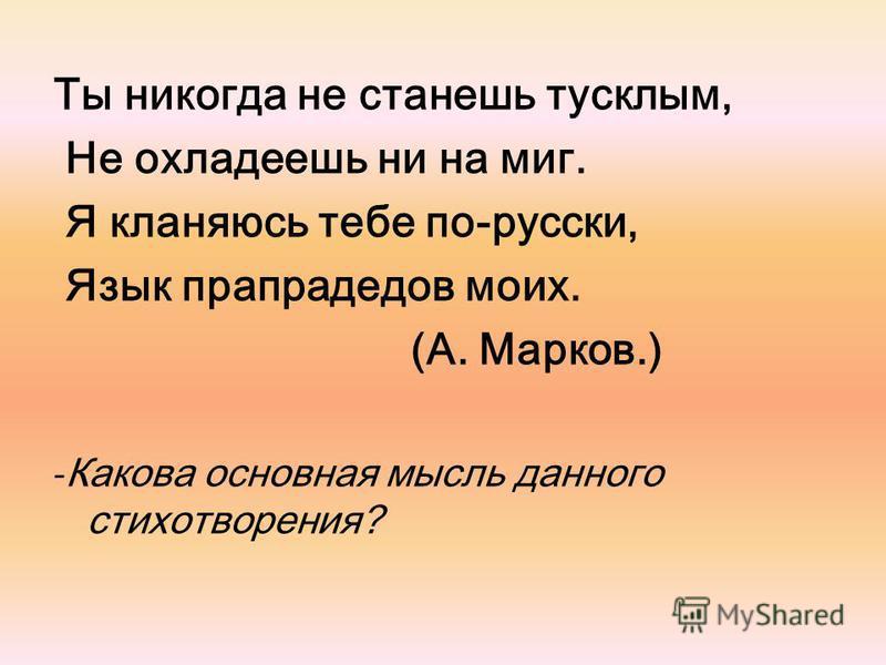 Ты никогда не станешь тусклым, Не охладеешь ни на миг. Я кланяюсь тебе по-русски, Язык прапрадедов моих. (А. Марков.) - Какова основная мысль данного стихотворения?