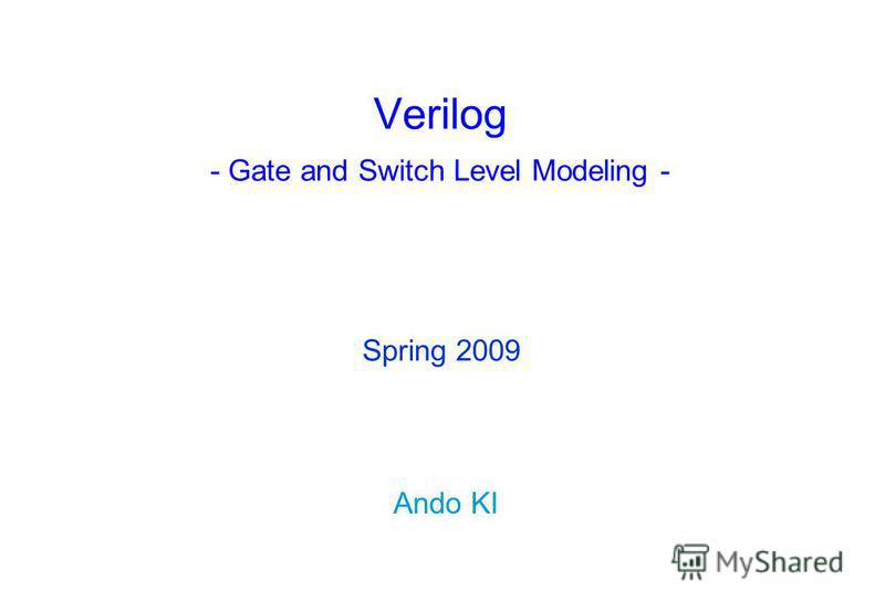 Verilog - Gate and Switch Level Modeling - Ando KI Spring 2009