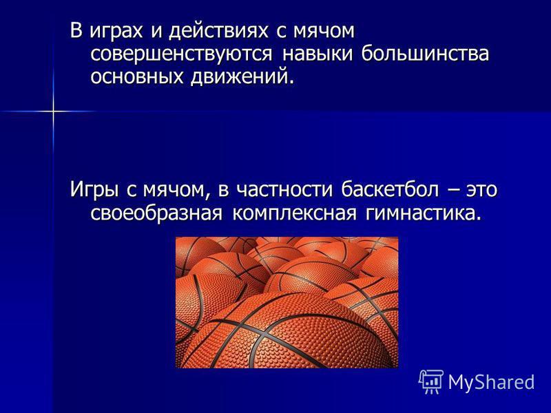 В играх и действиях с мячом совершенствуются навыки большинства основных движений. Игры с мячом, в частности баскетбол – это своеобразная комплексная гимнастика.