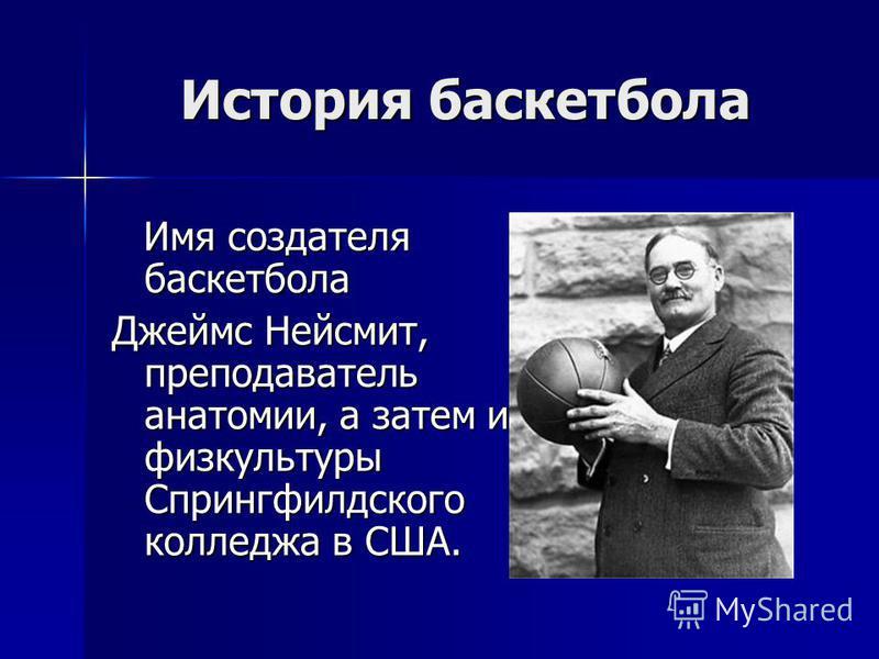 История баскетбола Имя создателя баскетбола Имя создателя баскетбола Джеймс Нейсмит, преподаватель анатомии, а затем и физкультуры Спрингфилдского колледжа в США.