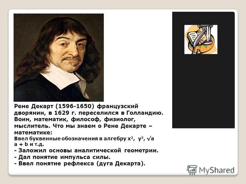 .. Рене Декарт (1596-1650) французский дворянин, в 1629 г. переселился в Голландию. Воин, математик, философ, физиолог, мыслитель. Что мы знаем о Рене Декарте – математике: Ввел буквенные обозначения в алгебру x 2, y 3, а a + b и т.д. - Заложил основ