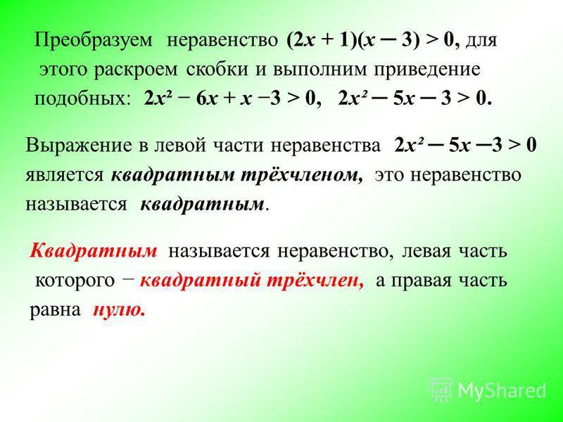 Квадратным называется неравенство, левая часть которого квадратный трёхчлен, а правая часть равна нулю. Преобразуем неравенство (2 х + 1)(х 3) > 0, для этого раскроем скобки и выполним приведение подобных: 2 х² 6 х + х 3 > 0, 2 х² 5 х 3 > 0. Выражени