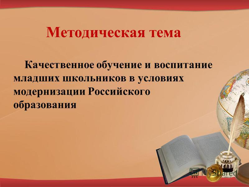 Методическая тема Качественное обучение и воспитание младших школьников в условиях модернизации Российского образования